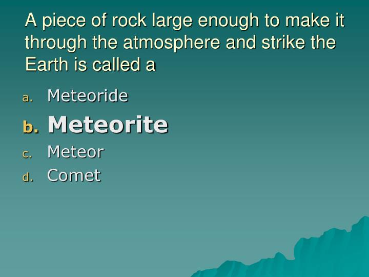 A piece of rock large enough to make it through the atmosphere and strike the Earth is called a
