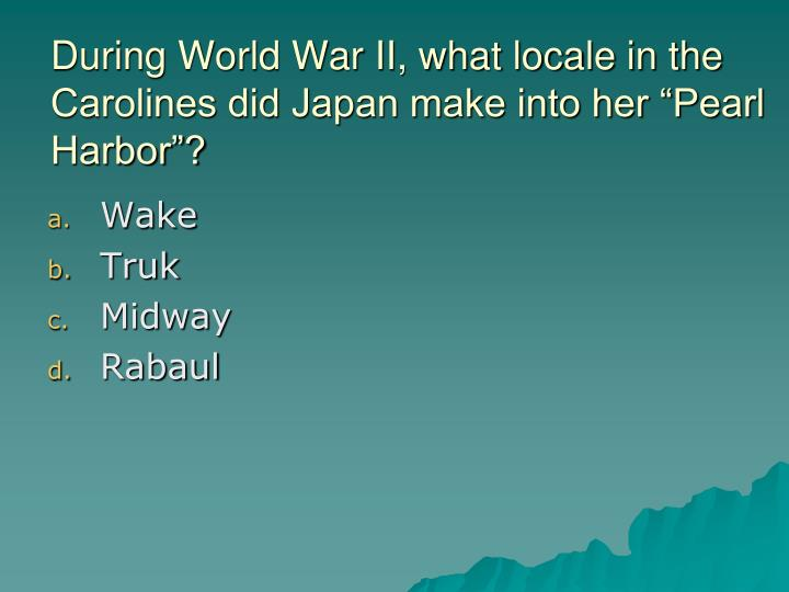 "During World War II, what locale in the Carolines did Japan make into her ""Pearl Harbor""?"