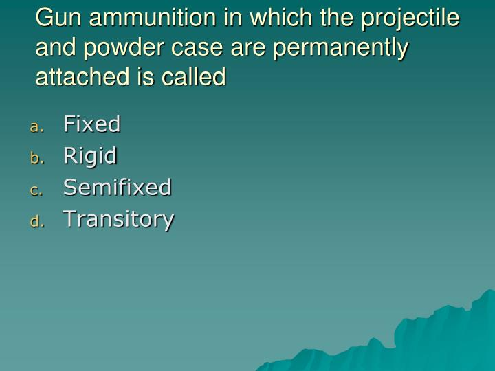 Gun ammunition in which the projectile and powder case are permanently attached is called