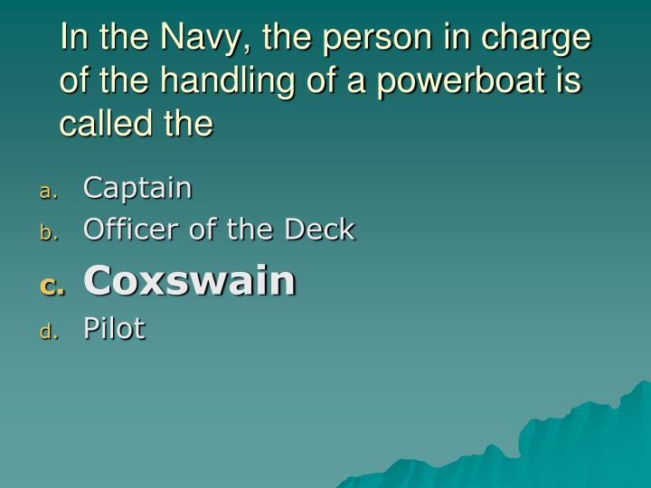 In the Navy, the person in charge of the handling of a powerboat is called the