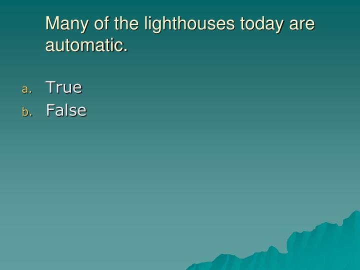 Many of the lighthouses today are automatic.