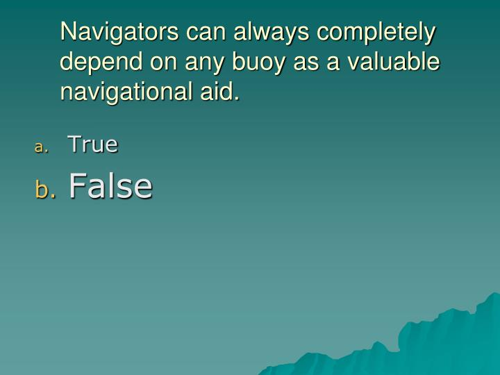 Navigators can always completely depend on any buoy as a valuable navigational aid.