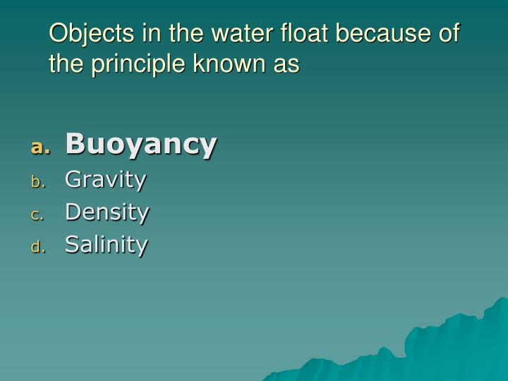 Objects in the water float because of the principle known as