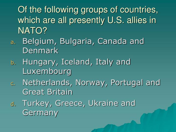 Of the following groups of countries, which are all presently U.S. allies in NATO?
