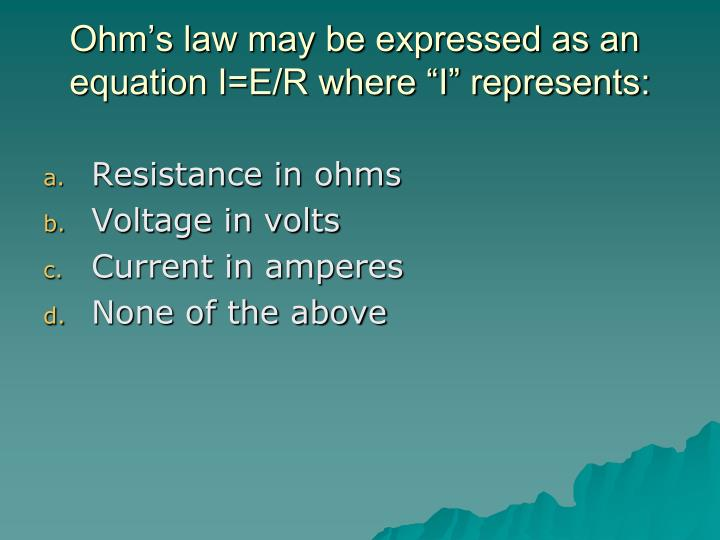 "Ohm's law may be expressed as an equation I=E/R where ""I"" represents:"