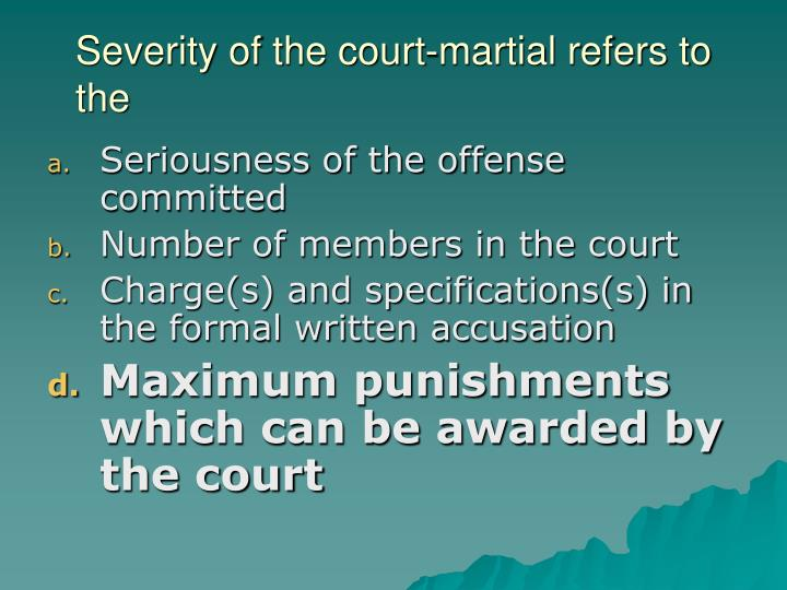 Severity of the court-martial refers to the