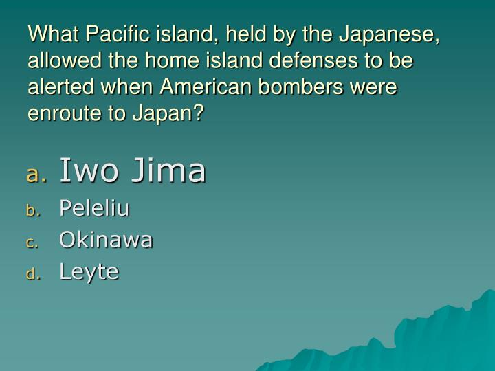 What Pacific island, held by the Japanese, allowed the home island defenses to be alerted when American bombers were enroute to Japan?