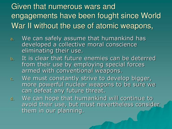 Given that numerous wars and engagements have been fought since World War II without the use of atomic weapons