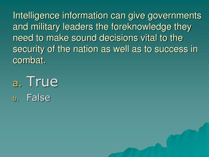 Intelligence information can give governments and military leaders the foreknowledge they need to make sound decisions vital to the security of the nation as well as to success in combat.
