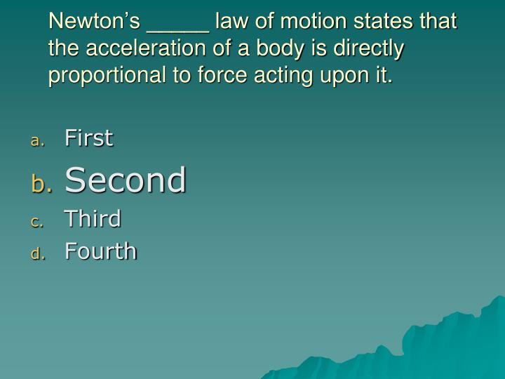 Newton's _____ law of motion states that the acceleration of a body is directly proportional to force acting upon it.