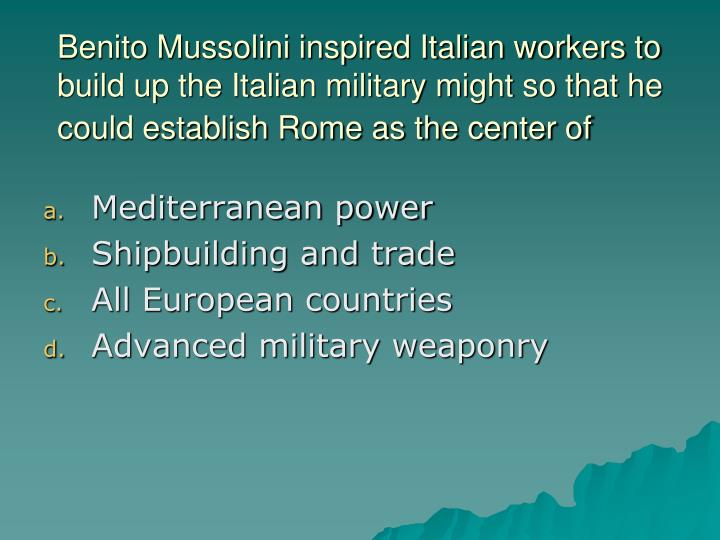 Benito Mussolini inspired Italian workers to build up the Italian military might so that he could establish Rome as the center of