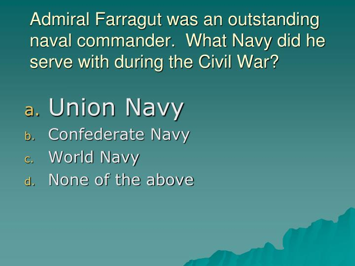 Admiral Farragut was an outstanding naval commander.  What Navy did he serve with during the Civil War?