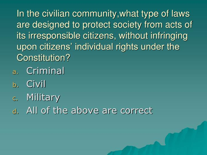 In the civilian community,what type of laws are designed to protect society from acts of its irresponsible citizens, without infringing upon citizens' individual rights under the Constitution?