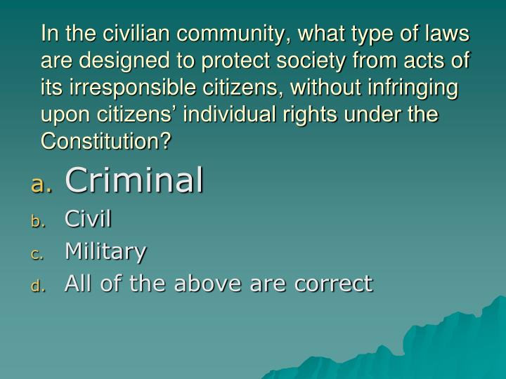 In the civilian community, what type of laws are designed to protect society from acts of its irresponsible citizens, without infringing upon citizens' individual rights under the Constitution?