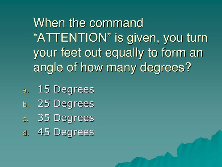 "When the command ""ATTENTION"" is given, you turn your feet out equally to form an angle of how ma..."