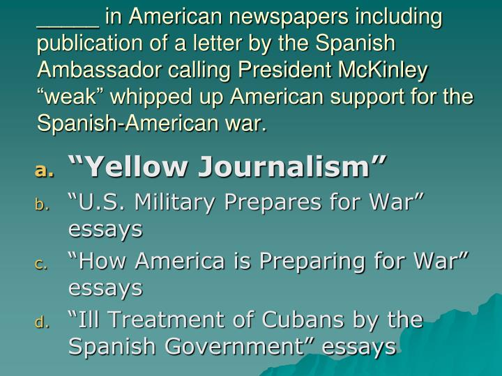 "_____ in American newspapers including publication of a letter by the Spanish Ambassador calling President McKinley ""weak"" whipped up American support for the Spanish-American war."