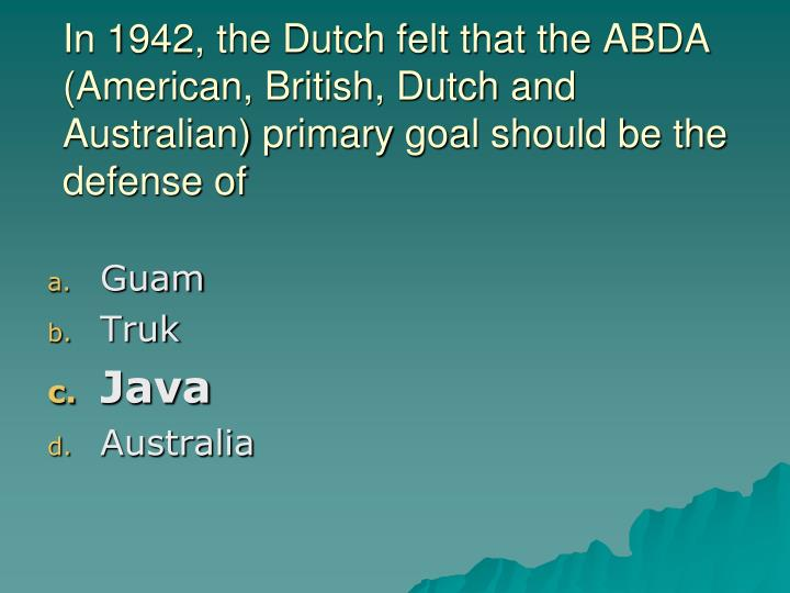 In 1942, the Dutch felt that the ABDA (American, British, Dutch and Australian) primary goal should be the defense of