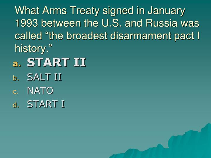 "What Arms Treaty signed in January 1993 between the U.S. and Russia was called ""the broadest disarmament pact I history."""