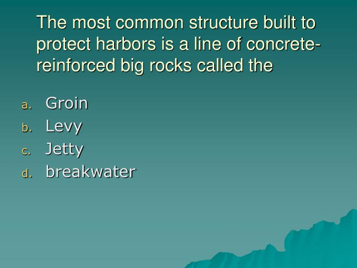 The most common structure built to protect harbors is a line of concrete-reinforced big rocks called the