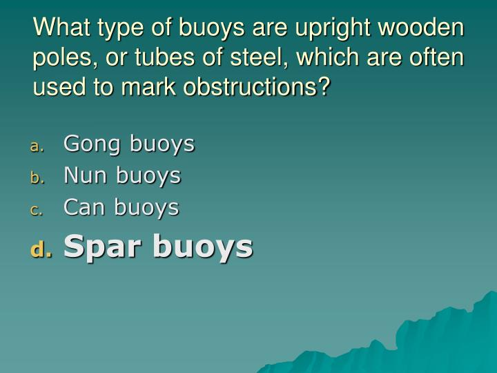 What type of buoys are upright wooden poles, or tubes of steel, which are often used to mark obstructions?