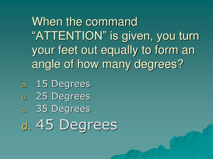 "When the command ""ATTENTION"" is given, you turn your feet out equally to form an angle of how many degrees?"