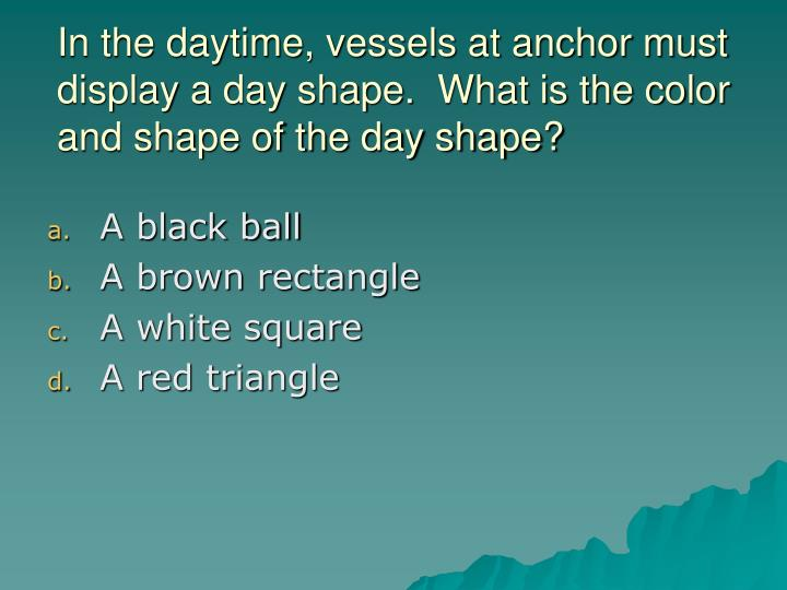 In the daytime, vessels at anchor must display a day shape.  What is the color and shape of the day shape?