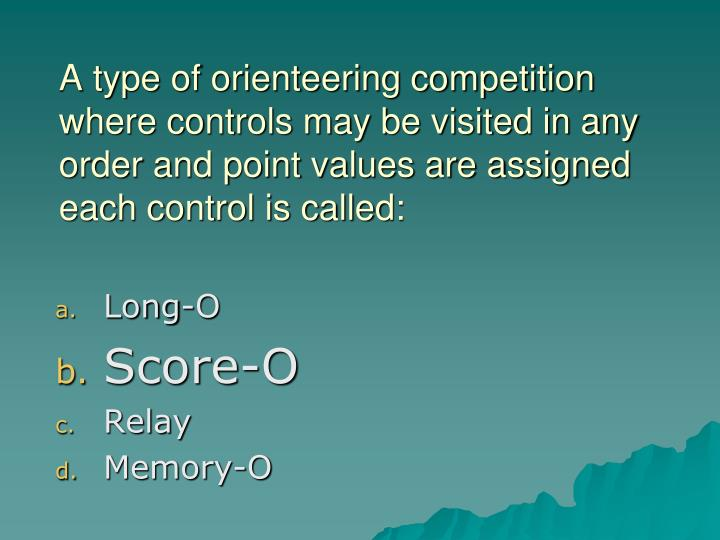 A type of orienteering competition where controls may be visited in any order and point values are assigned each control is called: