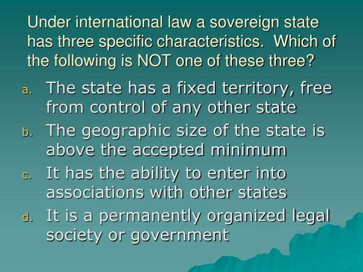 Under international law a sovereign state has three specific characteristics.  Which of the following is NOT one of these three?