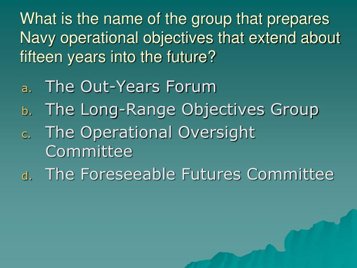 What is the name of the group that prepares Navy operational objectives that extend about fifteen years into the future?