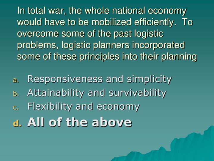 In total war, the whole national economy would have to be mobilized efficiently.  To overcome some of the past logistic problems, logistic planners incorporated some of these principles into their planning