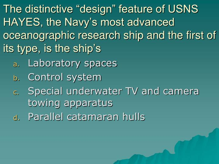 "The distinctive ""design"" feature of USNS HAYES, the Navy's most advanced oceanographic research ship and the first of its type, is the ship's"