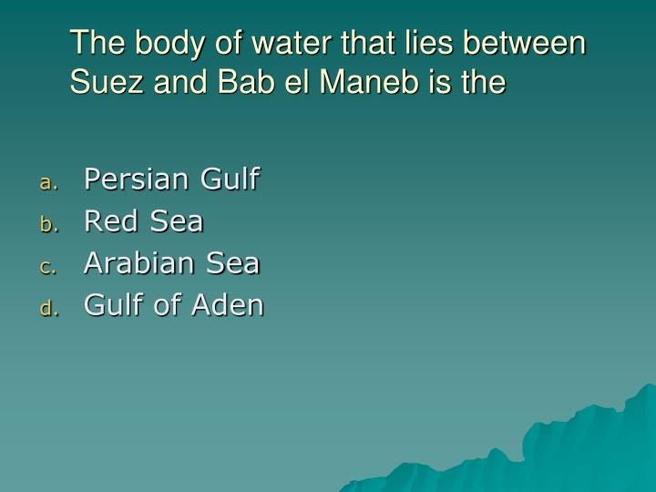 The body of water that lies between Suez and Bab el Maneb is the