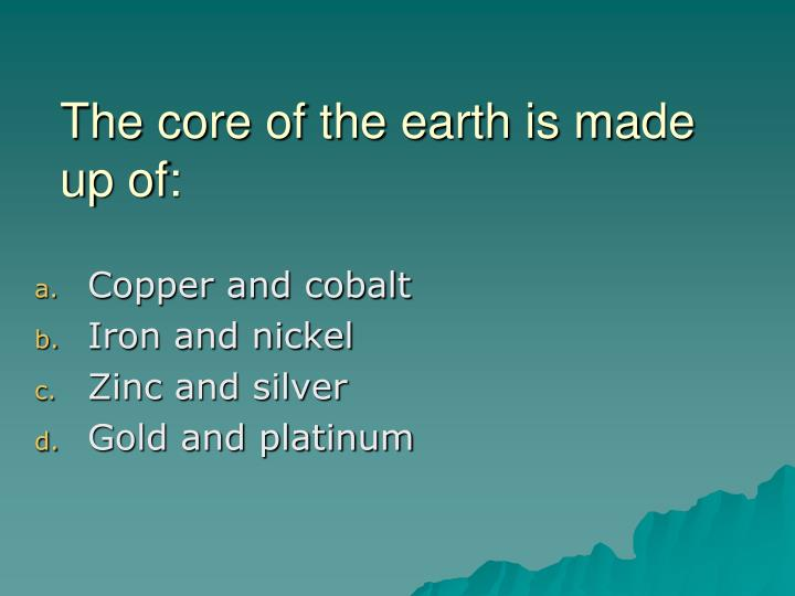The core of the earth is made up of: