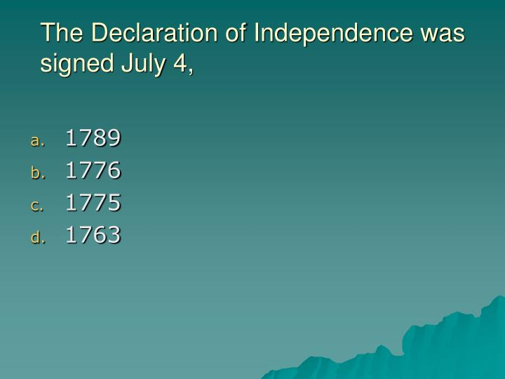 The Declaration of Independence was signed July 4,