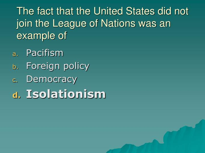 The fact that the United States did not join the League of Nations was an example of