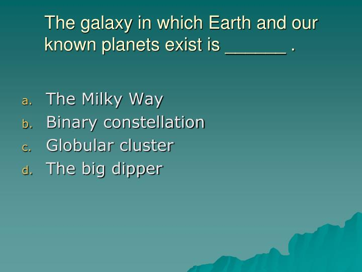 The galaxy in which Earth and our known planets exist is ______ .