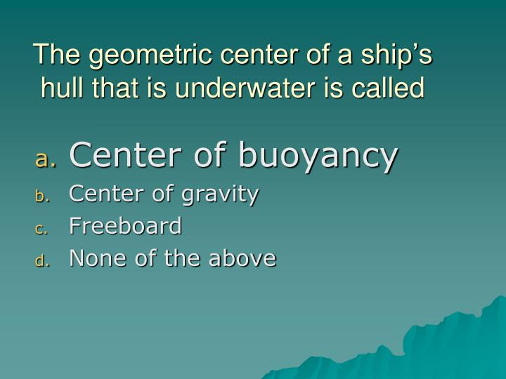 The geometric center of a ship's hull that is underwater is called