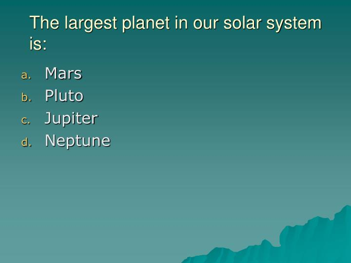 The largest planet in our solar system is: