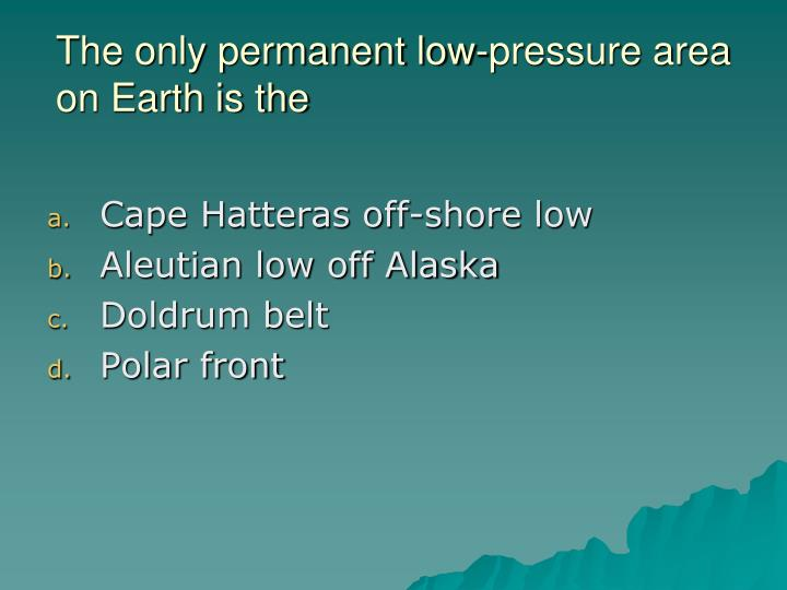 The only permanent low-pressure area on Earth is the