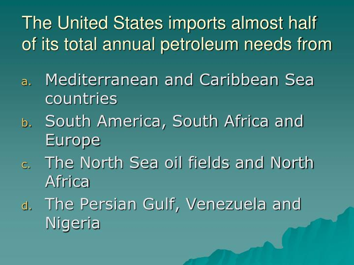 The United States imports almost half of its total annual petroleum needs from