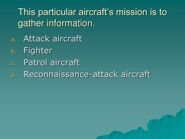 This particular aircraft's mission is to gather information.
