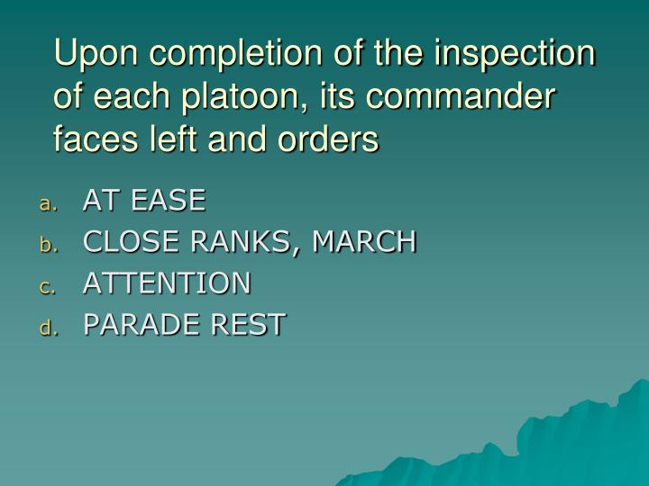 Upon completion of the inspection of each platoon, its commander faces left and orders