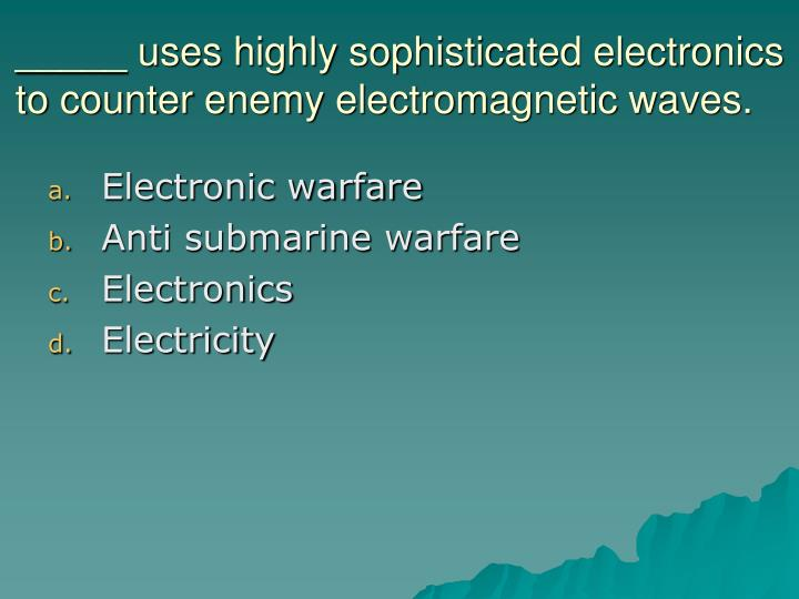 _____ uses highly sophisticated electronics to counter enemy electromagnetic waves.