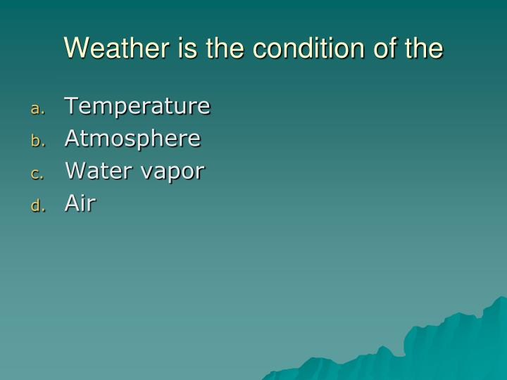 Weather is the condition of the