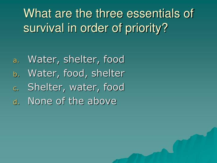 What are the three essentials of survival in order of priority?