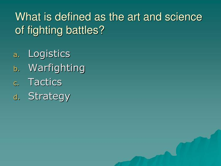 What is defined as the art and science of fighting battles?