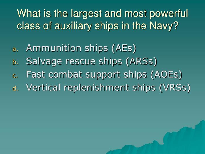 What is the largest and most powerful class of auxiliary ships in the Navy?
