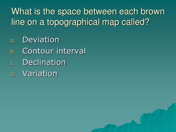 What is the space between each brown line on a topographical map called?