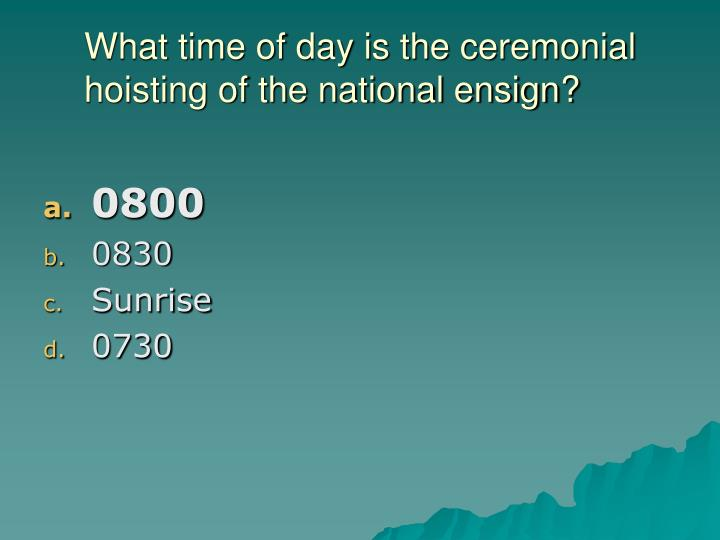 What time of day is the ceremonial hoisting of the national ensign?