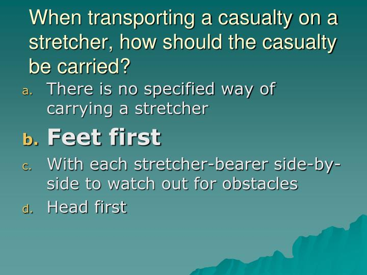 When transporting a casualty on a stretcher, how should the casualty be carried?